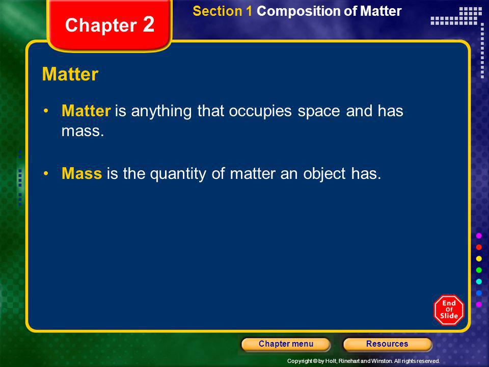 Copyright © by Holt, Rinehart and Winston. All rights reserved. ResourcesChapter menu Section 1 Composition of Matter Chapter 2 Matter Matter is anyth