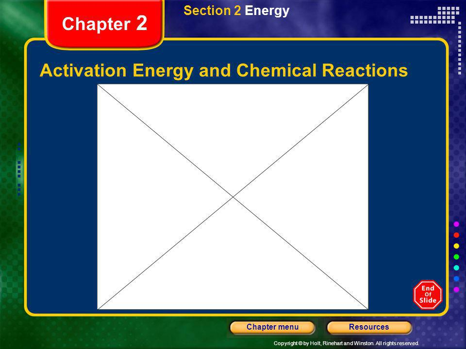 Copyright © by Holt, Rinehart and Winston. All rights reserved. ResourcesChapter menu Chapter 2 Activation Energy and Chemical Reactions Section 2 Ene