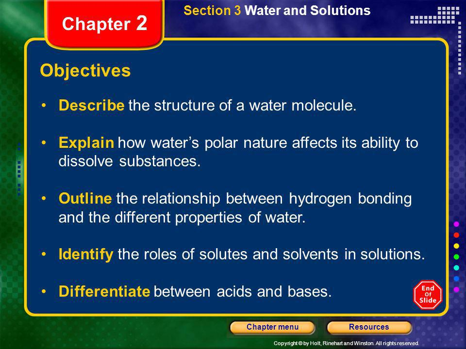 Copyright © by Holt, Rinehart and Winston. All rights reserved. ResourcesChapter menu Section 3 Water and Solutions Chapter 2 Objectives Describe the