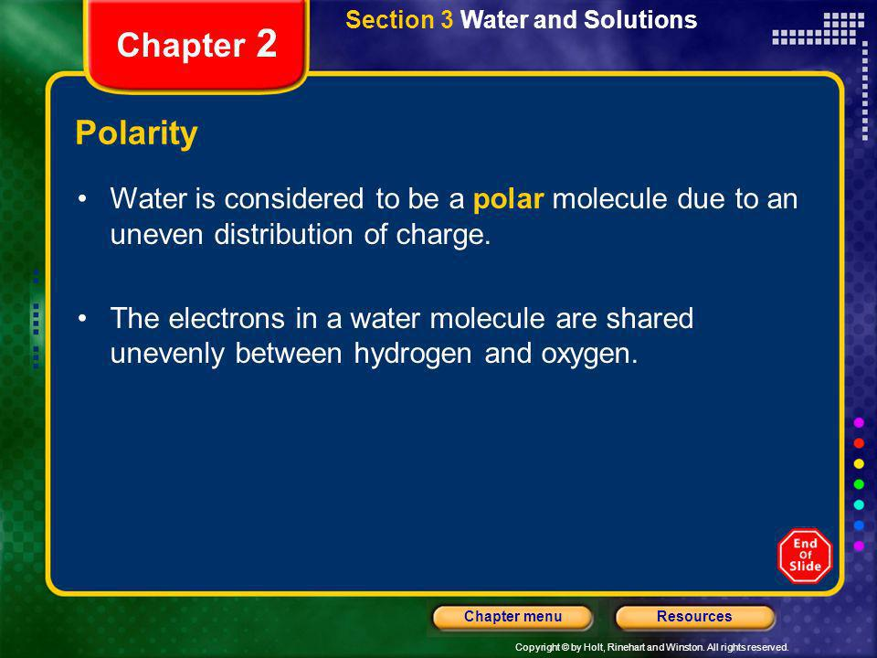 Copyright © by Holt, Rinehart and Winston. All rights reserved. ResourcesChapter menu Section 3 Water and Solutions Chapter 2 Polarity Water is consid