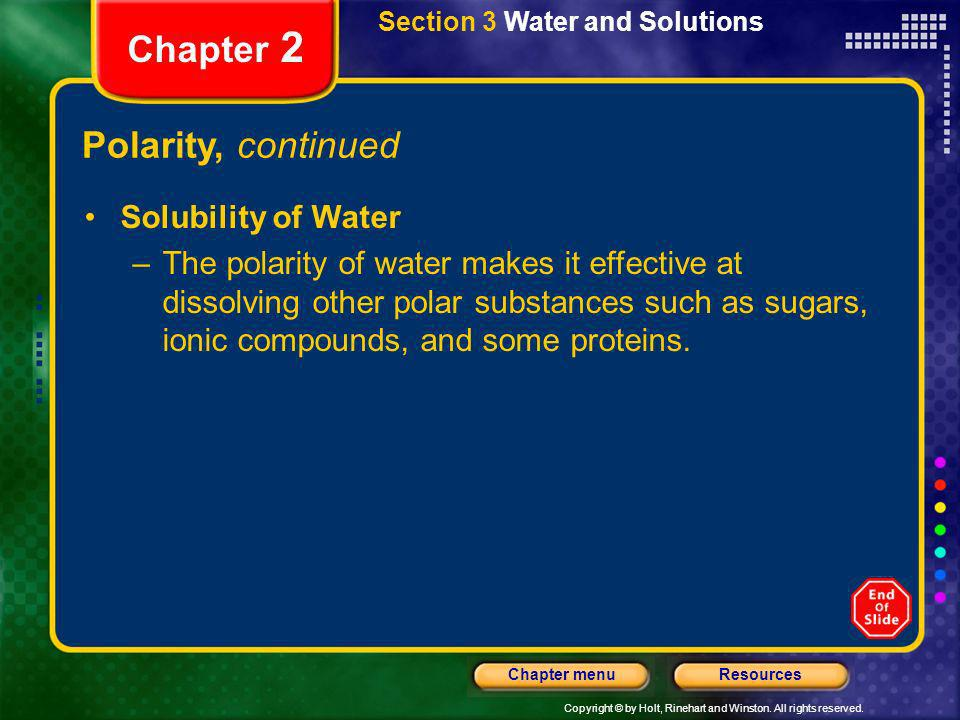 Copyright © by Holt, Rinehart and Winston. All rights reserved. ResourcesChapter menu Section 3 Water and Solutions Chapter 2 Polarity, continued Solu