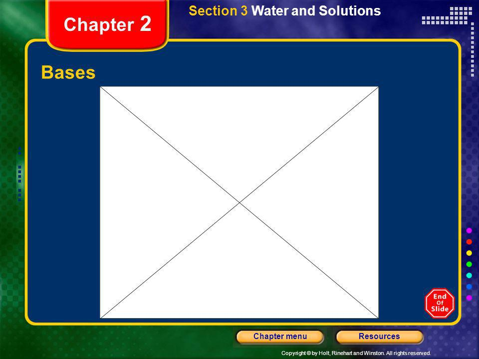 Copyright © by Holt, Rinehart and Winston. All rights reserved. ResourcesChapter menu Chapter 2 Bases Section 3 Water and Solutions