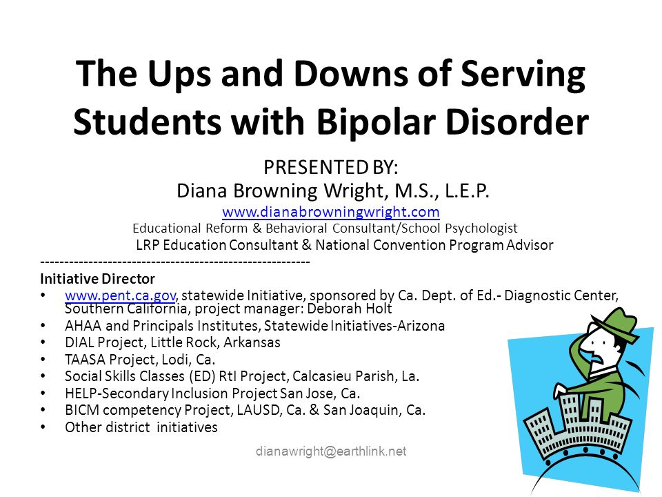 The Ups and Downs of Serving Students with Bipolar Disorder PRESENTED BY: Diana Browning Wright, M.S., L.E.P. www.dianabrowningwright.com Educational
