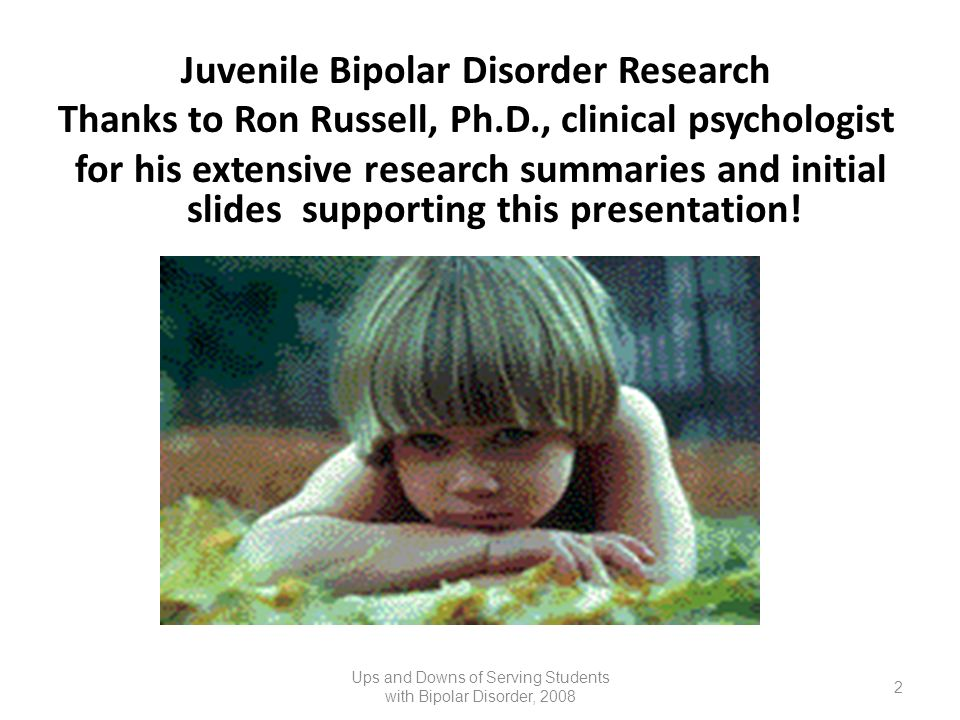 Juvenile Bipolar Disorder Research Thanks to Ron Russell, Ph.D., clinical psychologist for his extensive research summaries and initial slides support