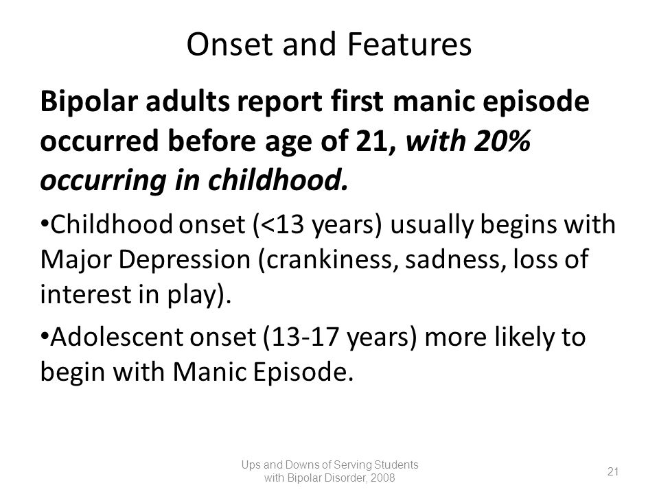 Onset and Features Bipolar adults report first manic episode occurred before age of 21, with 20% occurring in childhood. Childhood onset (<13 years) u