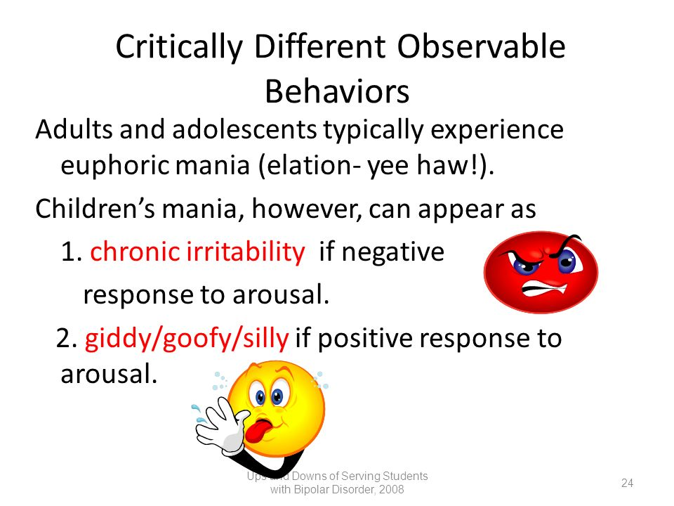 Critically Different Observable Behaviors Adults and adolescents typically experience euphoric mania (elation- yee haw!). Childrens mania, however, ca