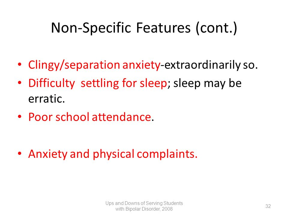 Non-Specific Features (cont.) Clingy/separation anxiety-extraordinarily so. Difficulty settling for sleep; sleep may be erratic. Poor school attendanc