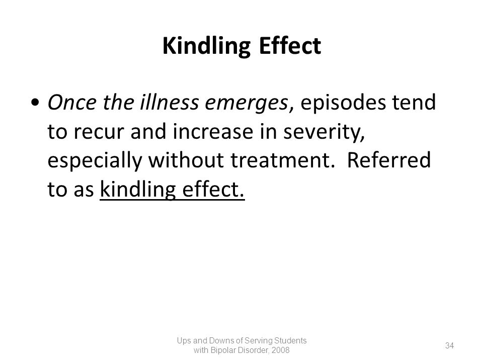 Kindling Effect Once the illness emerges, episodes tend to recur and increase in severity, especially without treatment. Referred to as kindling effec