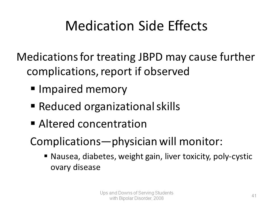 Medication Side Effects Medications for treating JBPD may cause further complications, report if observed Impaired memory Reduced organizational skill