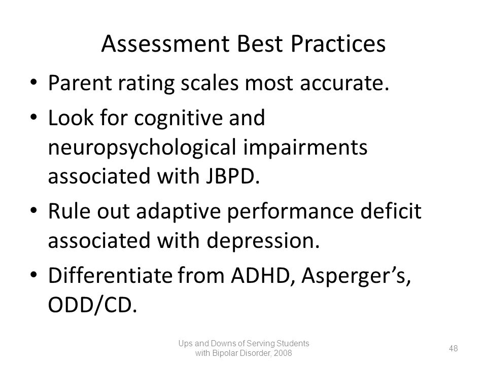 Assessment Best Practices Parent rating scales most accurate. Look for cognitive and neuropsychological impairments associated with JBPD. Rule out ada