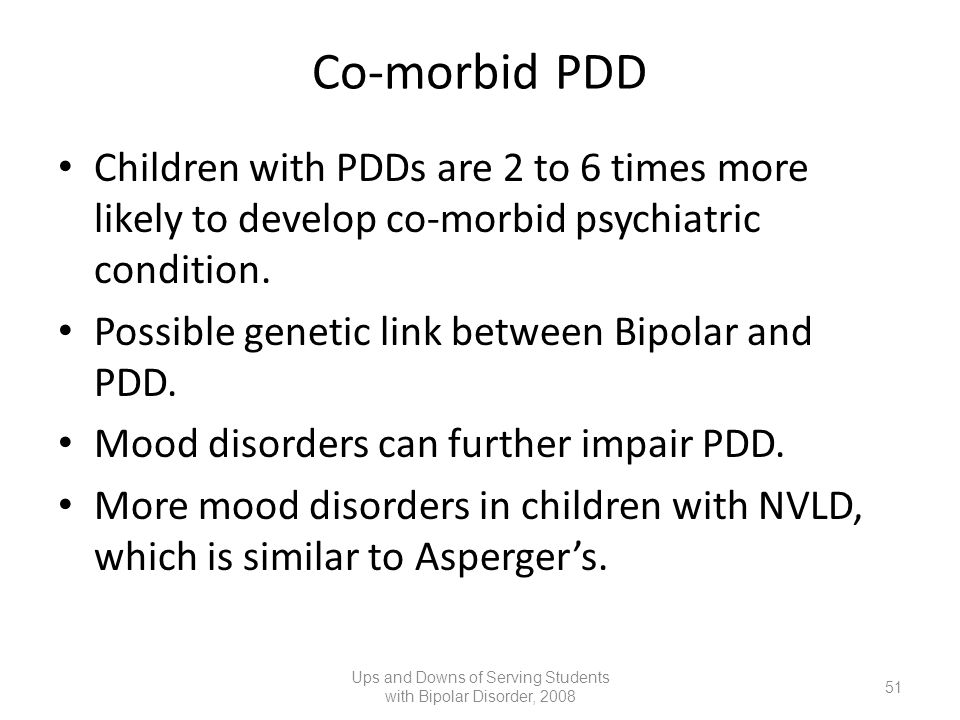 Co-morbid PDD Children with PDDs are 2 to 6 times more likely to develop co-morbid psychiatric condition. Possible genetic link between Bipolar and PD
