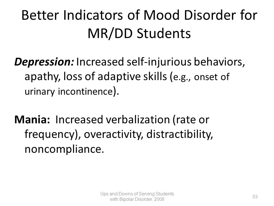 Better Indicators of Mood Disorder for MR/DD Students Depression: Increased self-injurious behaviors, apathy, loss of adaptive skills ( e.g., onset of