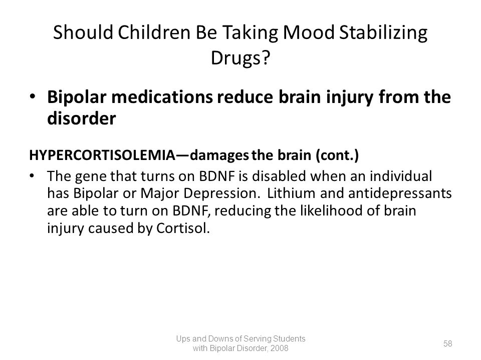 Should Children Be Taking Mood Stabilizing Drugs? Bipolar medications reduce brain injury from the disorder HYPERCORTISOLEMIAdamages the brain (cont.)