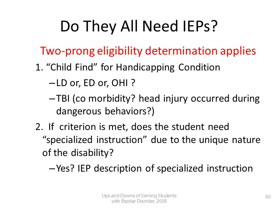 Do They All Need IEPs? Two-prong eligibility determination applies 1. Child Find for Handicapping Condition – LD or, ED or, OHI ? – TBI (co morbidity?