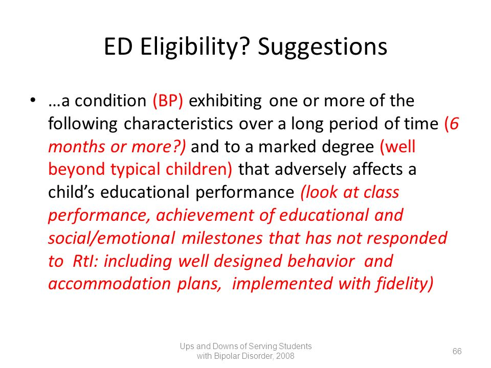 ED Eligibility? Suggestions …a condition (BP) exhibiting one or more of the following characteristics over a long period of time (6 months or more?) a