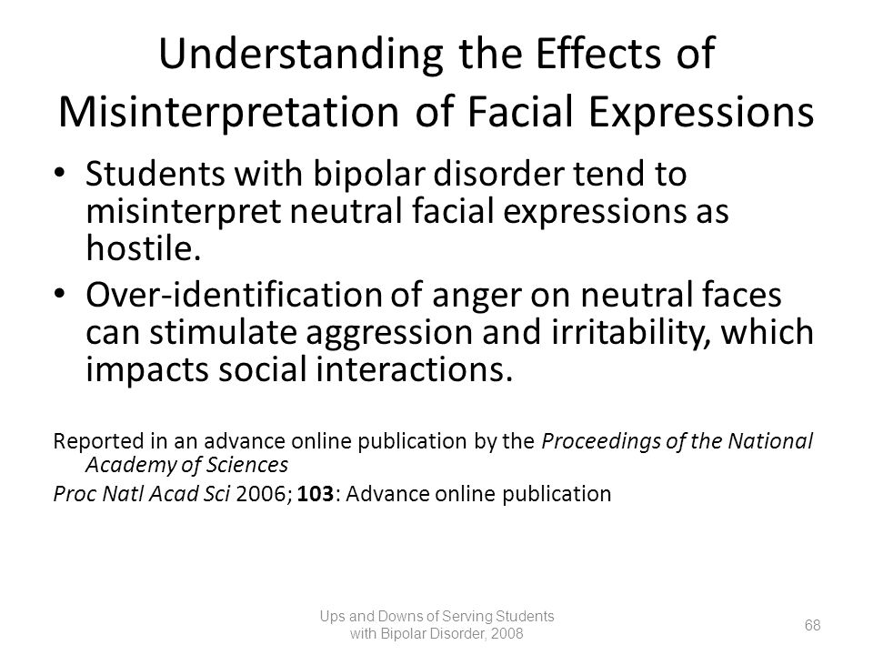 Understanding the Effects of Misinterpretation of Facial Expressions Students with bipolar disorder tend to misinterpret neutral facial expressions as