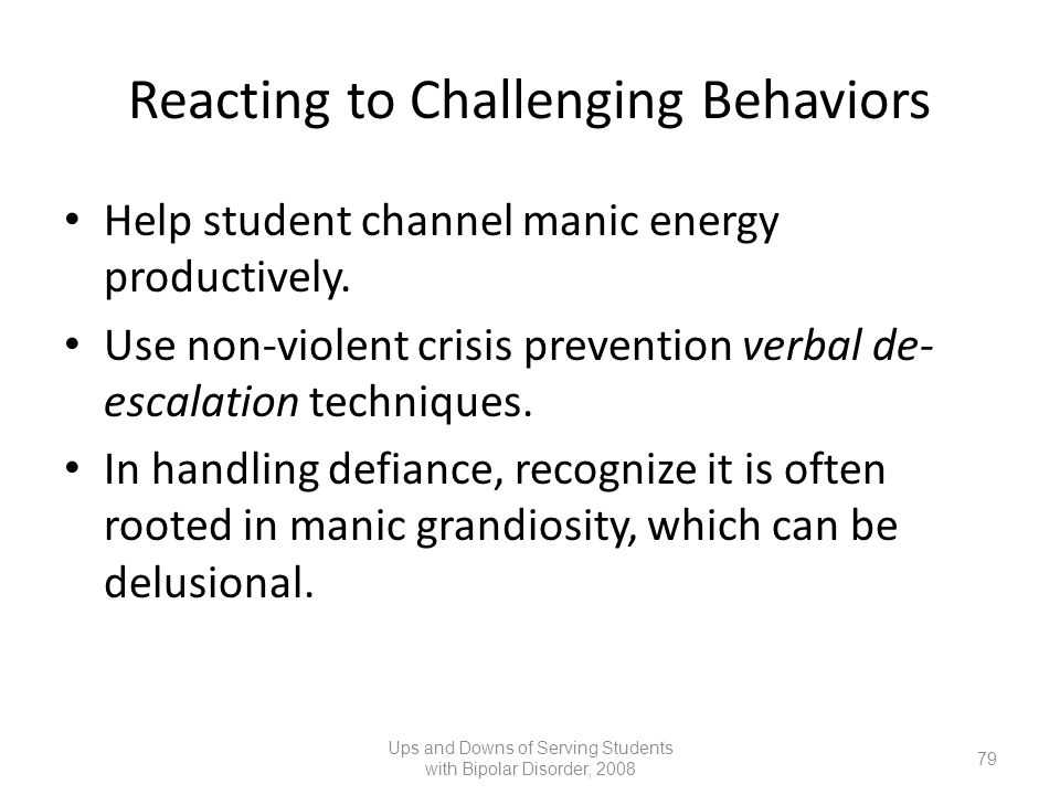 Reacting to Challenging Behaviors Help student channel manic energy productively. Use non-violent crisis prevention verbal de- escalation techniques.