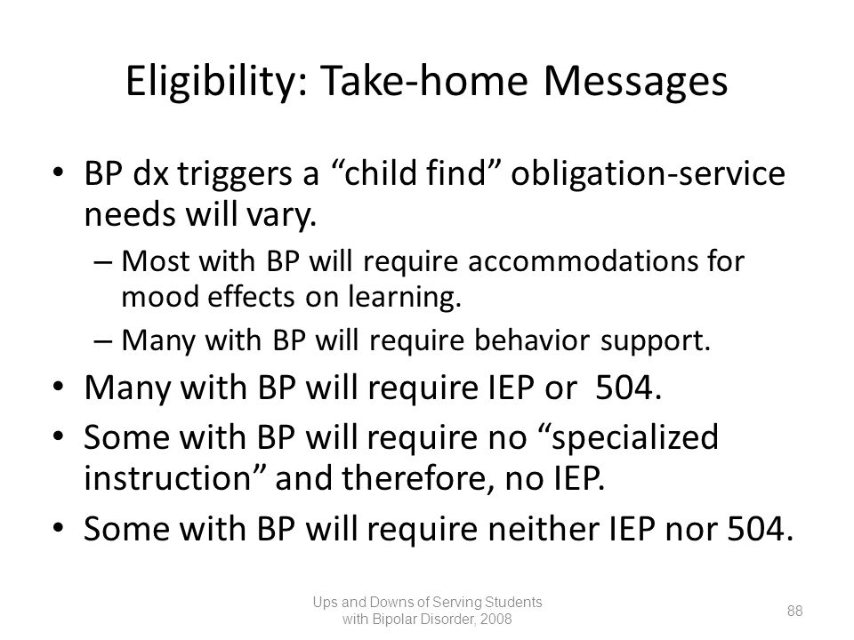 Eligibility: Take-home Messages BP dx triggers a child find obligation-service needs will vary. – Most with BP will require accommodations for mood ef