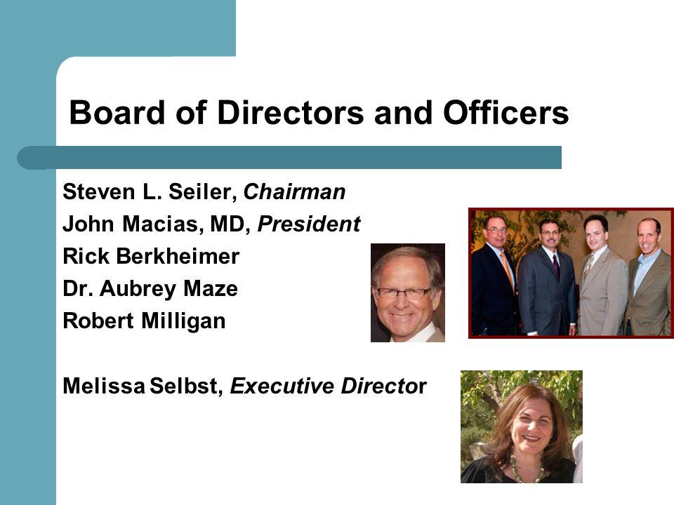Board of Directors and Officers Steven L. Seiler, Chairman John Macias, MD, President Rick Berkheimer Dr. Aubrey Maze Robert Milligan Melissa Selbst,