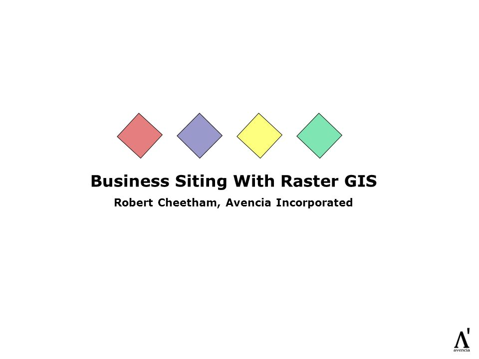 Business Siting With Raster GIS Robert Cheetham, Avencia Incorporated