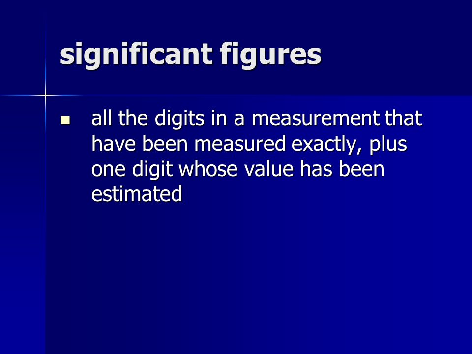 significant figures all the digits in a measurement that have been measured exactly, plus one digit whose value has been estimated all the digits in a measurement that have been measured exactly, plus one digit whose value has been estimated