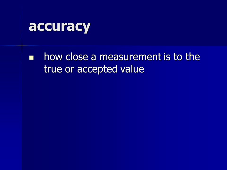 accuracy how close a measurement is to the true or accepted value how close a measurement is to the true or accepted value