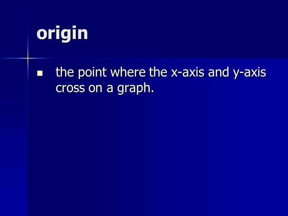 origin the point where the x-axis and y-axis cross on a graph.