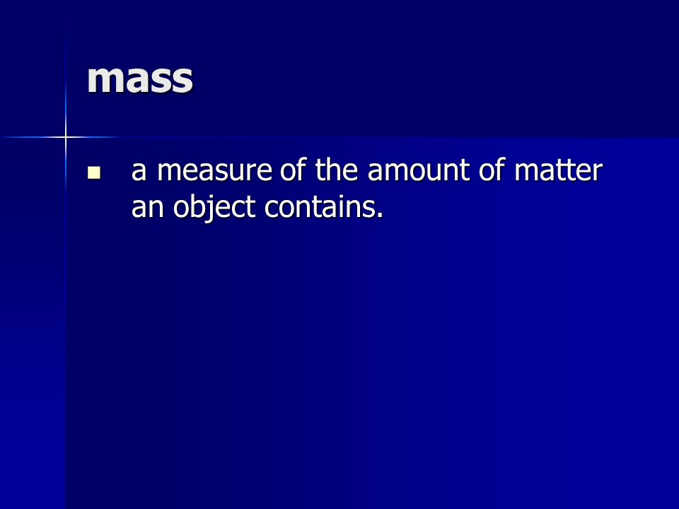 mass a measure of the amount of matter an object contains.