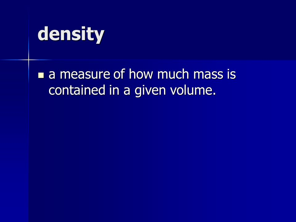 density a measure of how much mass is contained in a given volume.