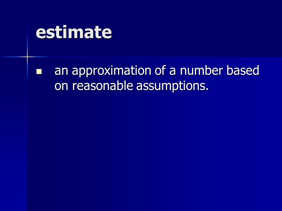 estimate an approximation of a number based on reasonable assumptions.