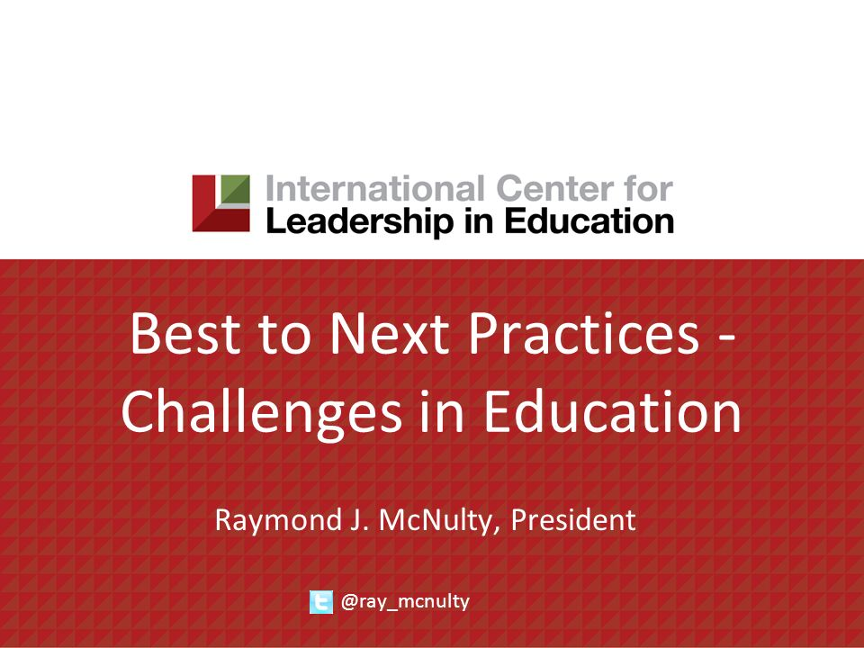 Best to Next Practices - Challenges in Education Raymond J. McNulty, President @ray_mcnulty