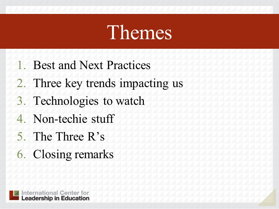 Themes 1.Best and Next Practices 2.Three key trends impacting us 3.Technologies to watch 4.Non-techie stuff 5.The Three Rs 6.Closing remarks