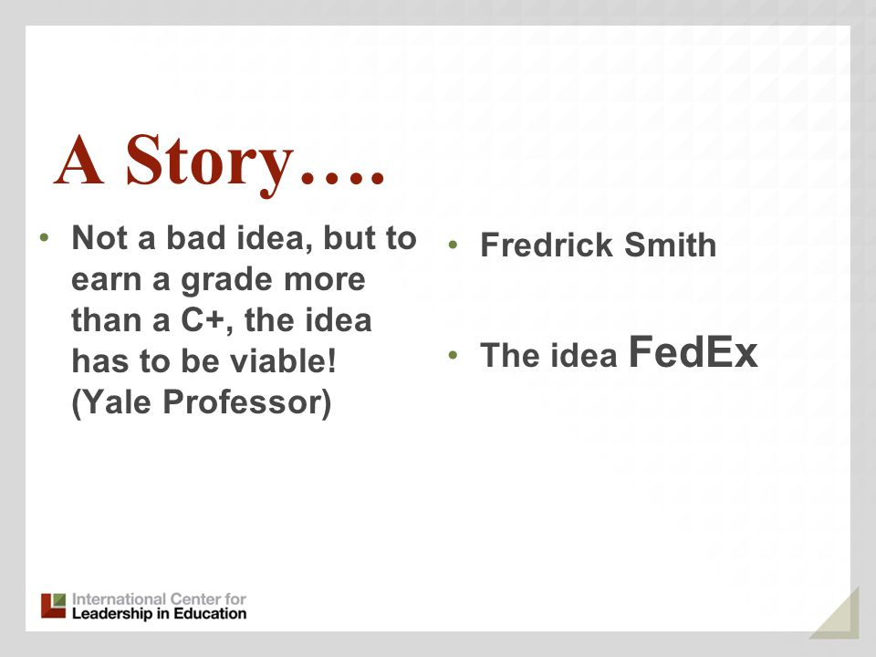 A Story…. Not a bad idea, but to earn a grade more than a C+, the idea has to be viable! (Yale Professor) Fredrick Smith The idea FedEx