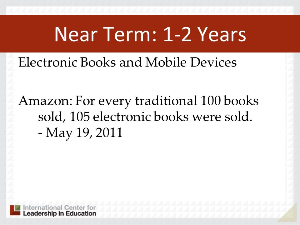 Near Term: 1-2 Years Electronic Books and Mobile Devices Amazon: For every traditional 100 books sold, 105 electronic books were sold. - May 19, 2011