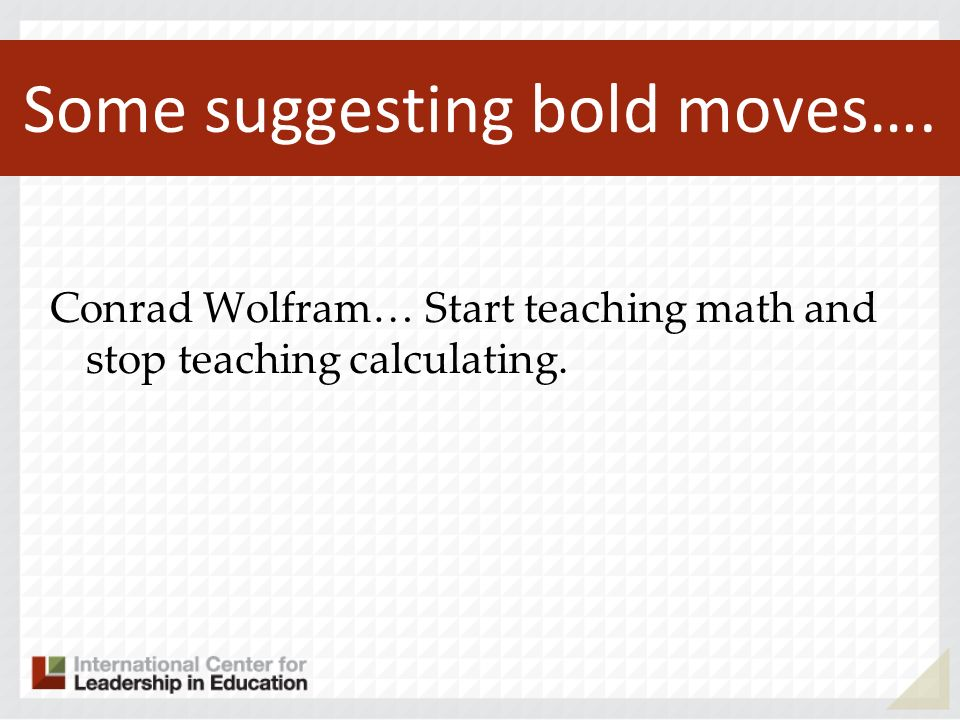 Some suggesting bold moves…. Conrad Wolfram… Start teaching math and stop teaching calculating.