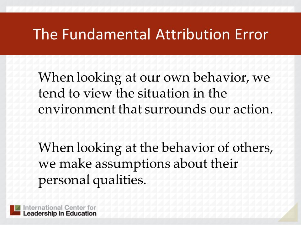 The Fundamental Attribution Error When looking at our own behavior, we tend to view the situation in the environment that surrounds our action. When l