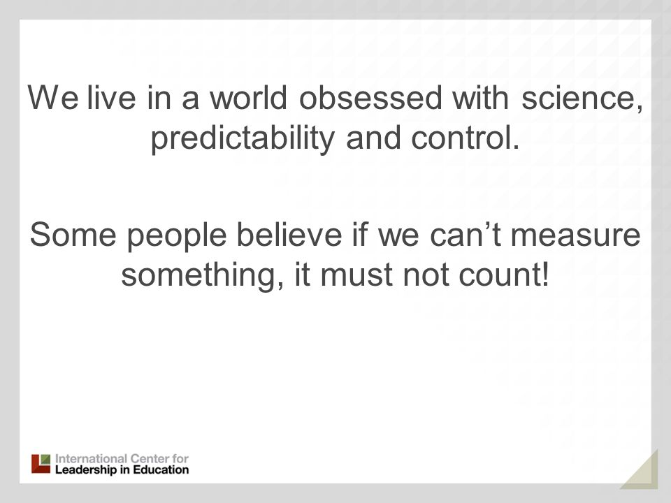 We live in a world obsessed with science, predictability and control. Some people believe if we cant measure something, it must not count!