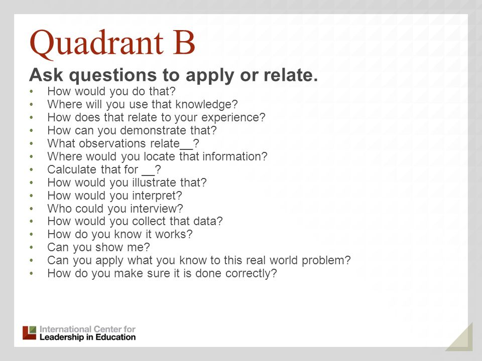 Quadrant B Ask questions to apply or relate. How would you do that? Where will you use that knowledge? How does that relate to your experience? How ca