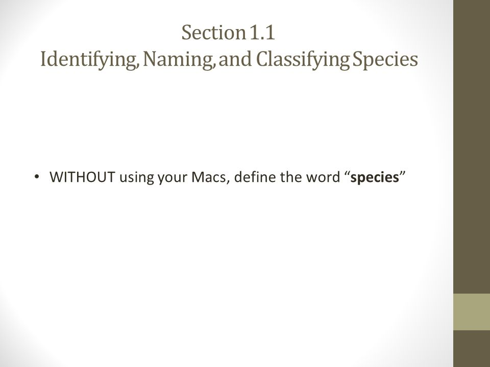 Section 1.1 Identifying, Naming, and Classifying Species Species: a group of organism that can interbreed in nature and produce fertile offspring