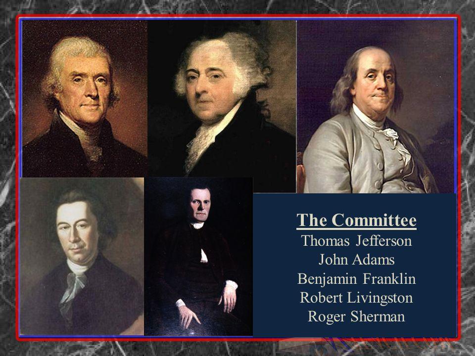 The Committee Thomas Jefferson John Adams Benjamin Franklin Robert Livingston Roger Sherman