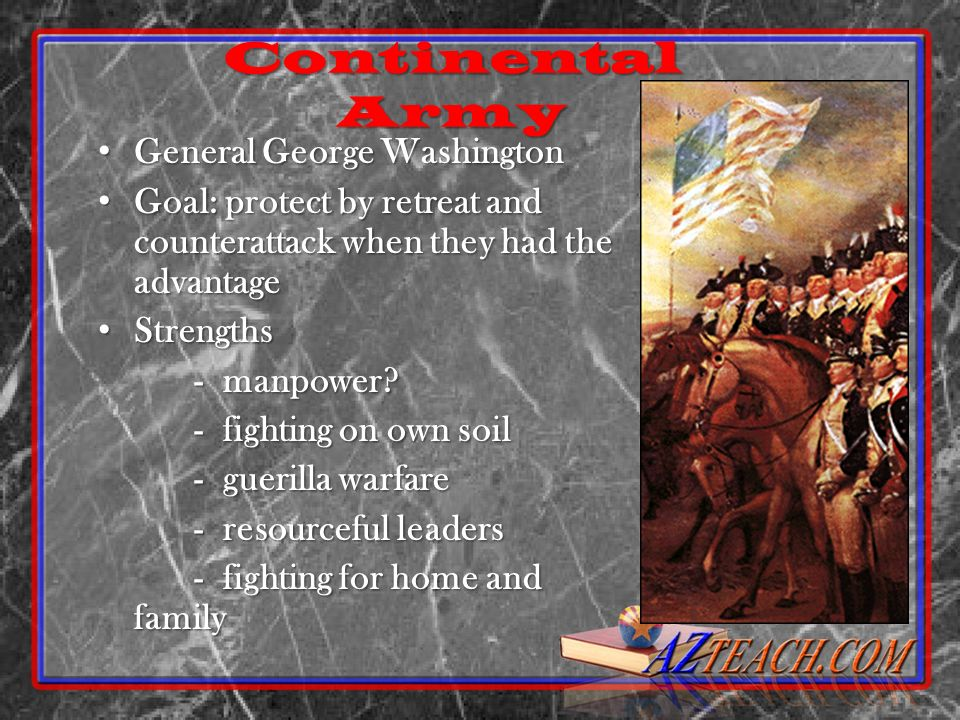 Continental Army General George Washington General George Washington Goal: protect by retreat and counterattack when they had the advantage Goal: prot