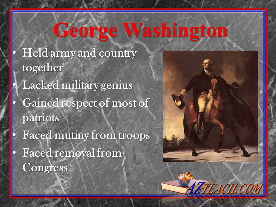 George Washington Held army and country together Held army and country together Lacked military genius Lacked military genius Gained respect of most o