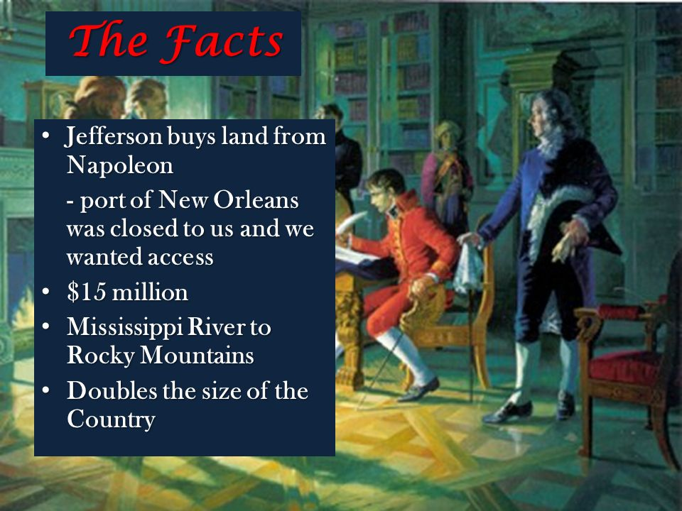 The Facts Jefferson buys land from Napoleon Jefferson buys land from Napoleon - port of New Orleans was closed to us and we wanted access $15 million $15 million Mississippi River to Rocky Mountains Mississippi River to Rocky Mountains Doubles the size of the Country Doubles the size of the Country