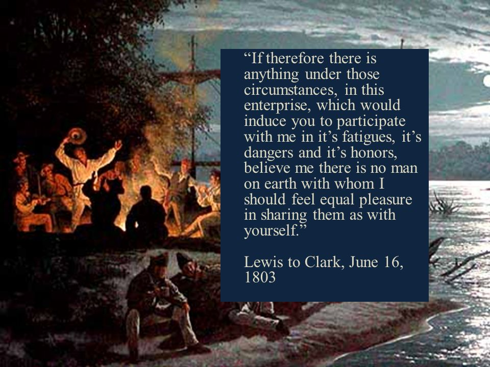 If therefore there is anything under those circumstances, in this enterprise, which would induce you to participate with me in its fatigues, its dangers and its honors, believe me there is no man on earth with whom I should feel equal pleasure in sharing them as with yourself.