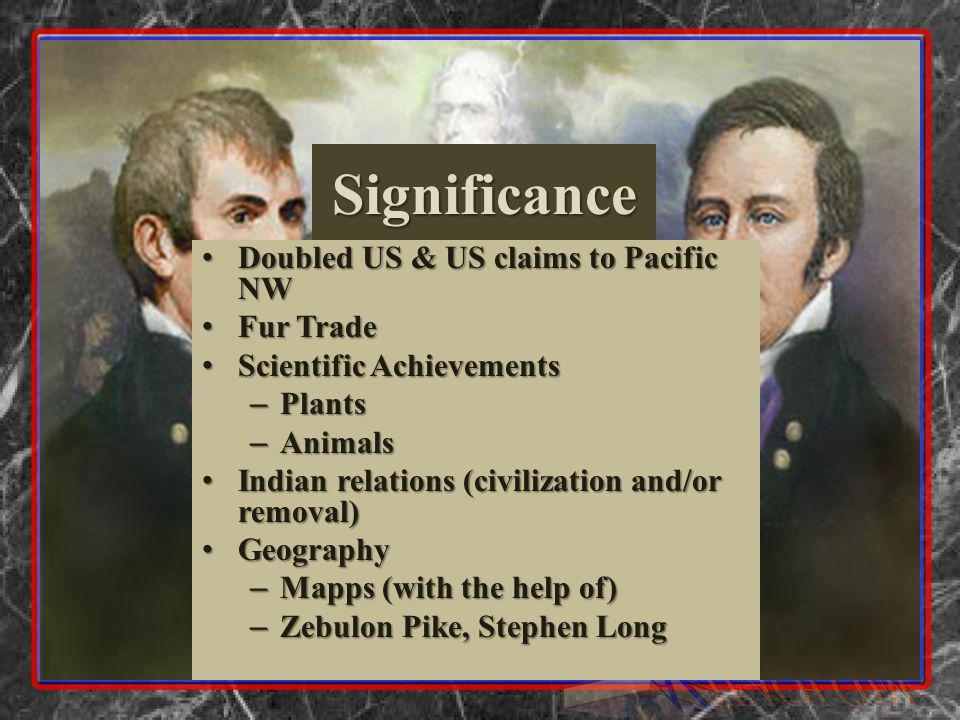Significance Doubled US & US claims to Pacific NW Doubled US & US claims to Pacific NW Fur Trade Fur Trade Scientific Achievements Scientific Achievements – Plants – Animals Indian relations (civilization and/or removal) Indian relations (civilization and/or removal) Geography Geography – Mapps (with the help of) – Zebulon Pike, Stephen Long