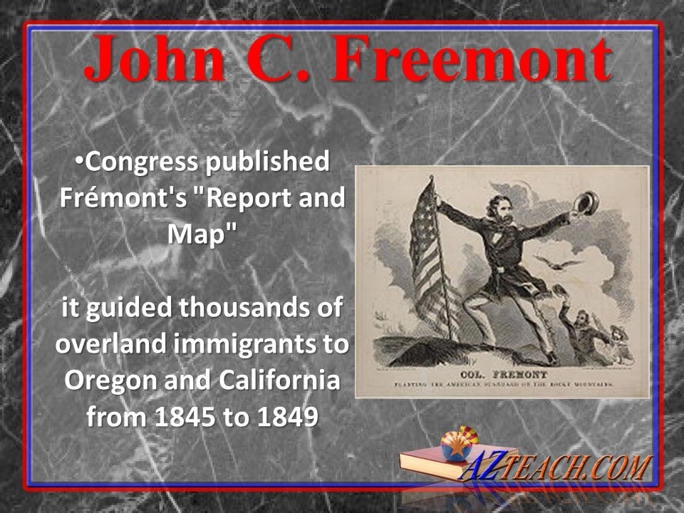 Congress published Frémont s Report and Map it guided thousands of overland immigrants to Oregon and California from 1845 to 1849 Congress published Frémont s Report and Map it guided thousands of overland immigrants to Oregon and California from 1845 to 1849 John C.