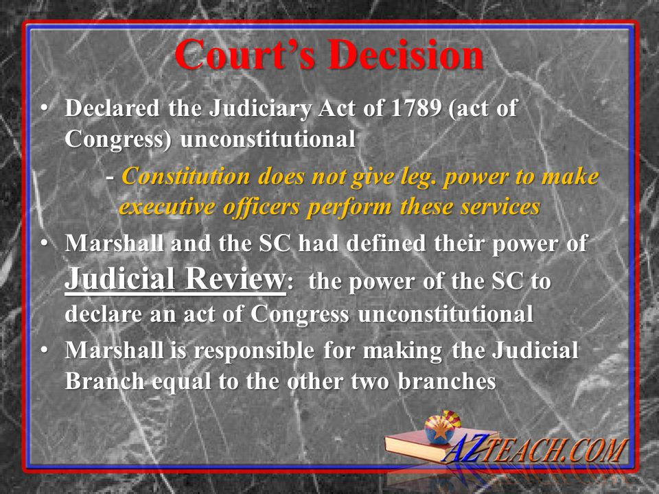Courts Decision Declared the Judiciary Act of 1789 (act of Congress) unconstitutional Declared the Judiciary Act of 1789 (act of Congress) unconstitutional - Constitution does not give leg.