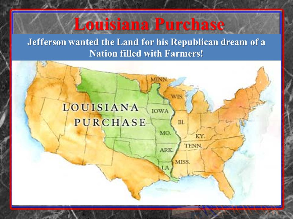 Louisiana Purchase Jefferson wanted the Land for his Republican dream of a Nation filled with Farmers!
