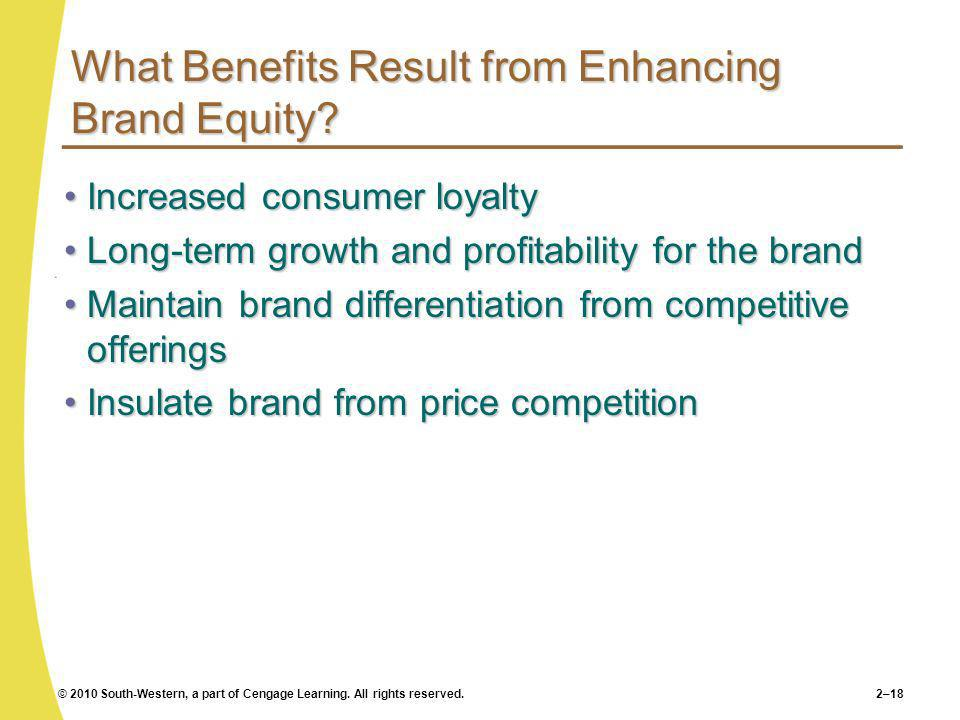 © 2010 South-Western, a part of Cengage Learning. All rights reserved.2–18 What Benefits Result from Enhancing Brand Equity? Increased consumer loyalt