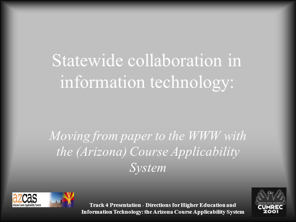 Track 4 Presentation - Directions for Higher Education and Information Technology: the Arizona Course Applicability System Statewide collaboration in information technology: Moving from paper to the WWW with the (Arizona) Course Applicability System